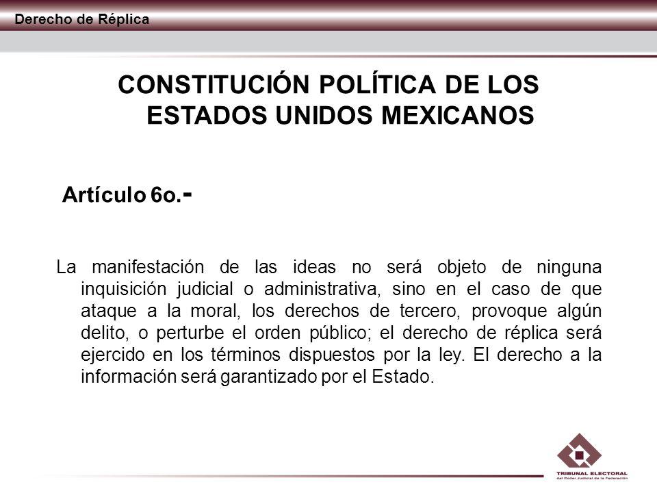 Derecho de Réplica CONSTITUCIÓN POLÍTICA DE LOS ESTADOS UNIDOS MEXICANOS Artículo 6o. - La manifestación de las ideas no será objeto de ninguna inquis