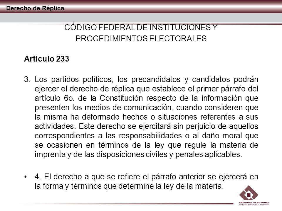 Derecho de Réplica CÓDIGO FEDERAL DE INSTITUCIONES Y PROCEDIMIENTOS ELECTORALES Artículo 233 3. Los partidos políticos, los precandidatos y candidatos