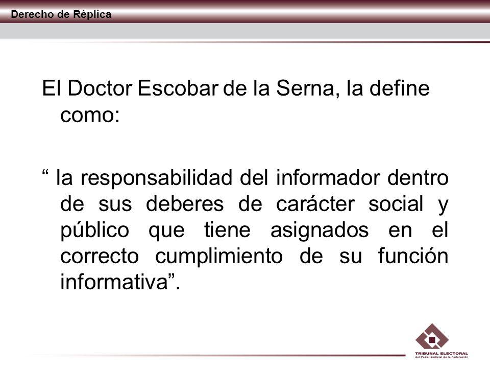 Derecho de Réplica El Doctor Escobar de la Serna, la define como: la responsabilidad del informador dentro de sus deberes de carácter social y público