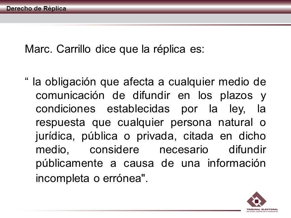Derecho de Réplica Marc. Carrillo dice que la réplica es: la obligación que afecta a cualquier medio de comunicación de difundir en los plazos y condi