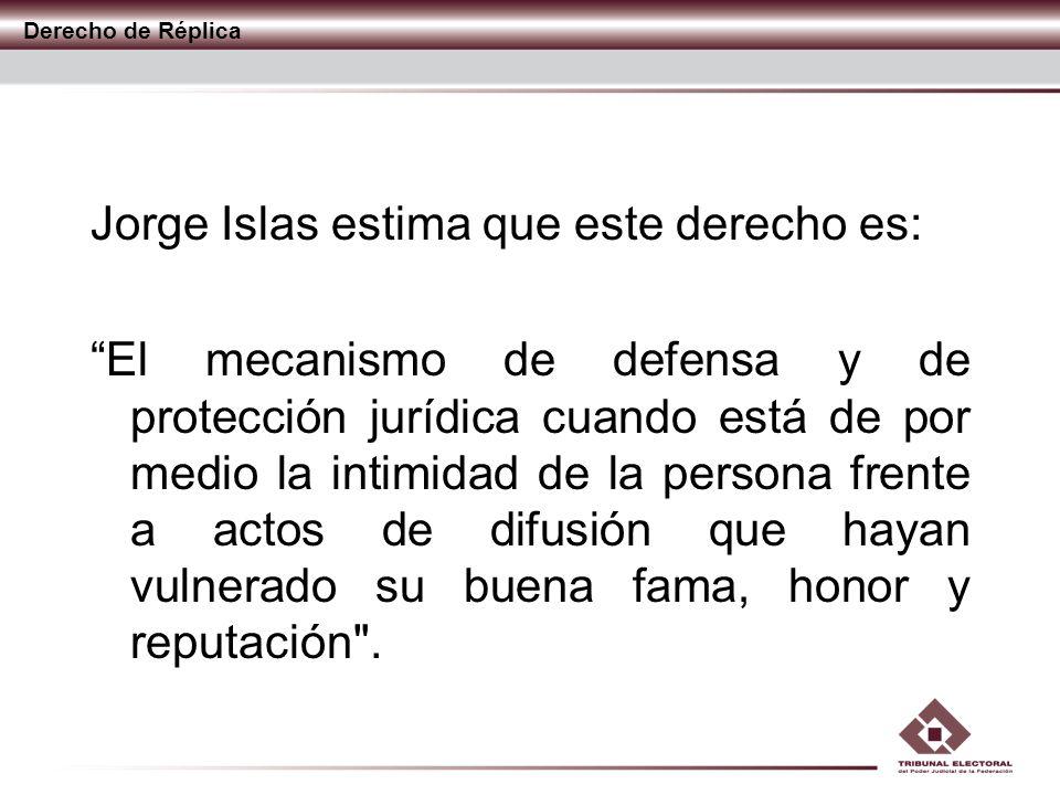 Derecho de Réplica Jorge Islas estima que este derecho es: El mecanismo de defensa y de protección jurídica cuando está de por medio la intimidad de l