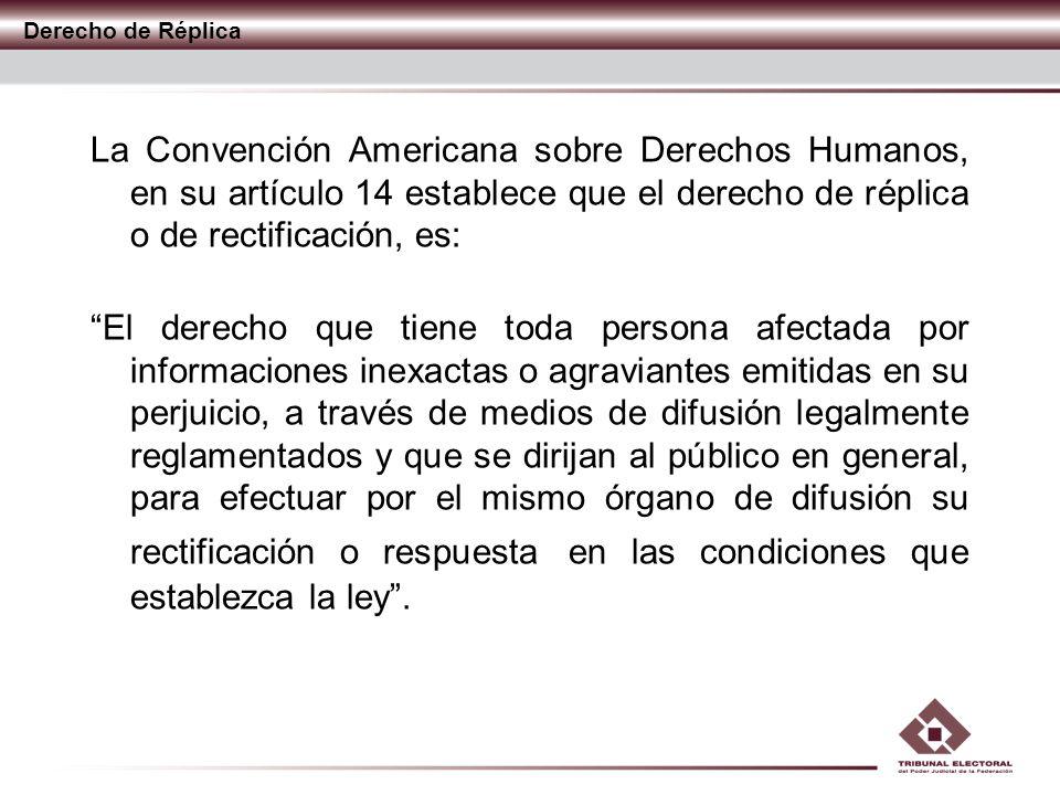 Derecho de Réplica La Convención Americana sobre Derechos Humanos, en su artículo 14 establece que el derecho de réplica o de rectificación, es: El de