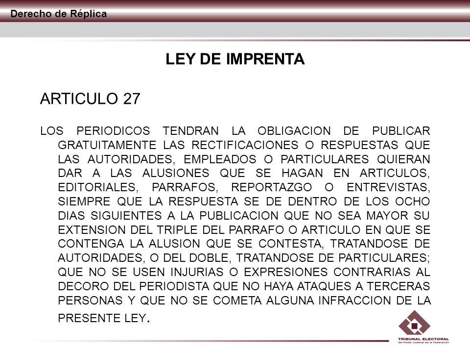 Derecho de Réplica LEY DE IMPRENTA ARTICULO 27 SI LA RECTIFICACION TUVIERE MAYOR EXTENSION QUE LA SEÑALADA, EL PERIODICO TENDRA OBLIGACION DE PUBLICARLA INTEGRA; PERO COBRARA EL EXCESO AL PRECIO QUE FIJE EN SU TARIFA DE ANUNCIOS, CUYO PAGO SE EFECTUARA O ASEGURARA PREVIAMENTE.