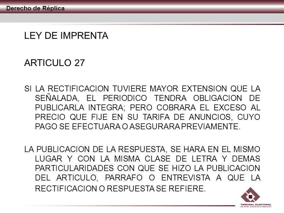 Derecho de Réplica LEY DE IMPRENTA ARTICULO 27 LA RECTIFICACION O RESPUESTA SE PUBLICARA AL DIA SIGUIENTE DE AQUEL EN QUE SE RECIBA, SI SE TRATARE DE PUBLICACION DIARIA O EN EL NUMERO INMEDIATO, SI SE TRATARE DE OTRAS PUBLICACIONES PERIODICAS.