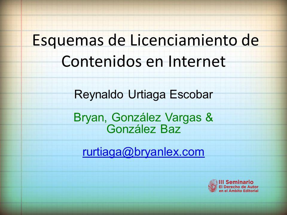 Esquemas de Licenciamiento de Contenidos en Internet Reynaldo Urtiaga Escobar Bryan, González Vargas & González Baz rurtiaga@bryanlex.com