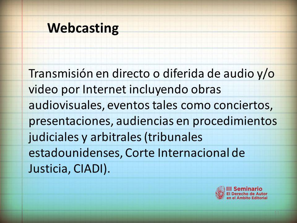 11 Webcasting Transmisión en directo o diferida de audio y/o video por Internet incluyendo obras audiovisuales, eventos tales como conciertos, presentaciones, audiencias en procedimientos judiciales y arbitrales (tribunales estadounidenses, Corte Internacional de Justicia, CIADI).
