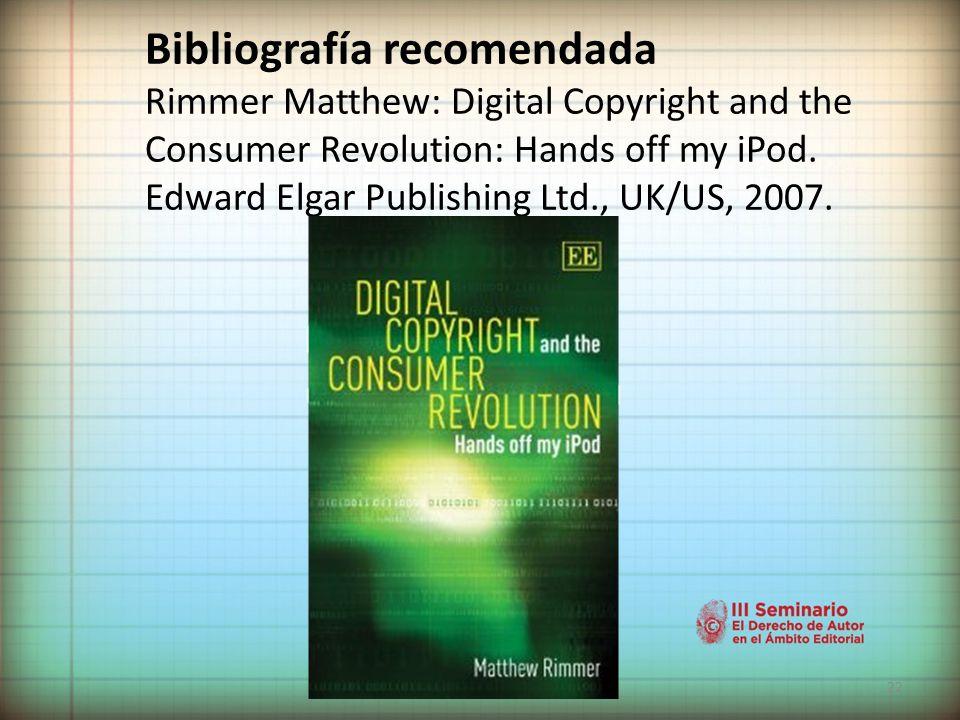 22 Bibliografía recomendada Rimmer Matthew: Digital Copyright and the Consumer Revolution: Hands off my iPod.
