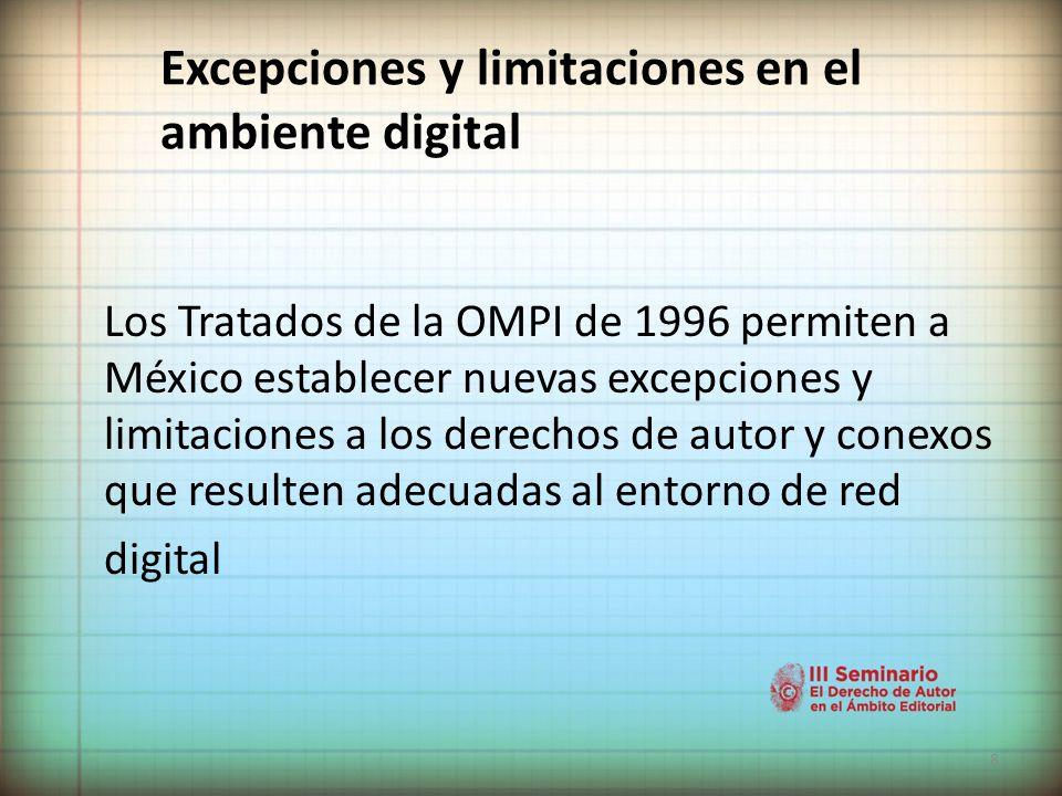 8 Excepciones y limitaciones en el ambiente digital Los Tratados de la OMPI de 1996 permiten a México establecer nuevas excepciones y limitaciones a los derechos de autor y conexos que resulten adecuadas al entorno de red digital