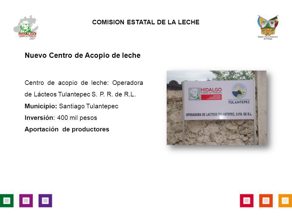 Centro de acopio de leche: Operadora de Lácteos Tulantepec S. P. R. de R.L. Municipio: Santiago Tulantepec Inversión: 400 mil pesos Aportación de prod