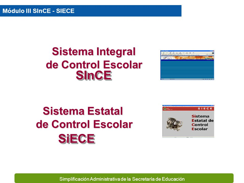 Simplificación Administrativa de la Secretaría de Educación Sistema Integral de Control Escolar Sistema Estatal de Control Escolar Módulo III SInCE - SIECE