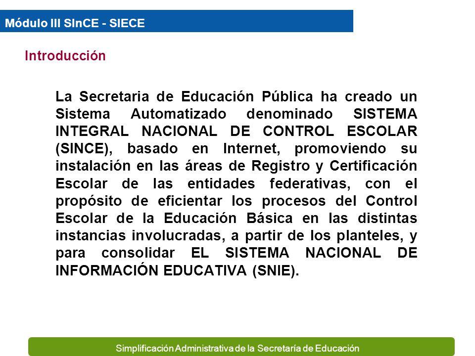 Simplificación Administrativa de la Secretaría de Educación La Secretaria de Educación Pública ha creado un Sistema Automatizado denominado SISTEMA INTEGRAL NACIONAL DE CONTROL ESCOLAR (SINCE), basado en Internet, promoviendo su instalación en las áreas de Registro y Certificación Escolar de las entidades federativas, con el propósito de eficientar los procesos del Control Escolar de la Educación Básica en las distintas instancias involucradas, a partir de los planteles, y para consolidar EL SISTEMA NACIONAL DE INFORMACIÓN EDUCATIVA (SNIE).