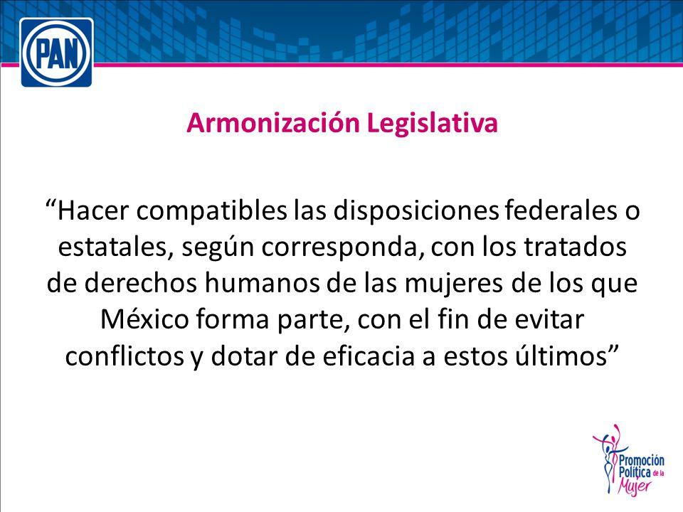 Armonización Legislativa Hacer compatibles las disposiciones federales o estatales, según corresponda, con los tratados de derechos humanos de las mujeres de los que México forma parte, con el fin de evitar conflictos y dotar de eficacia a estos últimos