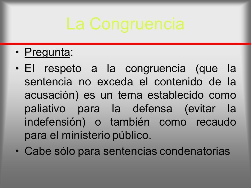 La Congruencia Pregunta: El respeto a la congruencia (que la sentencia no exceda el contenido de la acusación) es un tema establecido como paliativo p