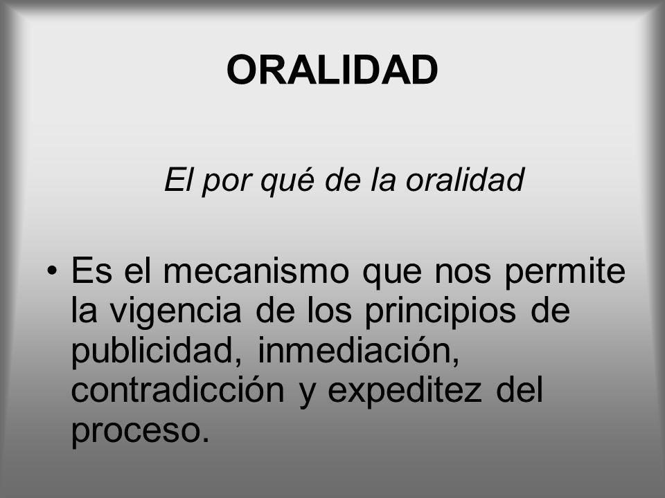 ORALIDAD El por qué de la oralidad Es el mecanismo que nos permite la vigencia de los principios de publicidad, inmediación, contradicción y expeditez