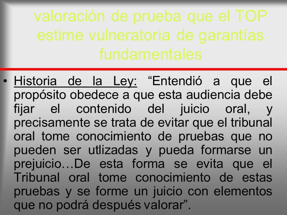 valoración de prueba que el TOP estime vulneratoria de garantías fundamentales Historia de la Ley: Entendió a que el propósito obedece a que esta audi