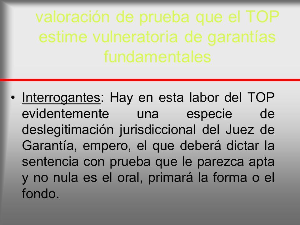 valoración de prueba que el TOP estime vulneratoria de garantías fundamentales Interrogantes: Hay en esta labor del TOP evidentemente una especie de d