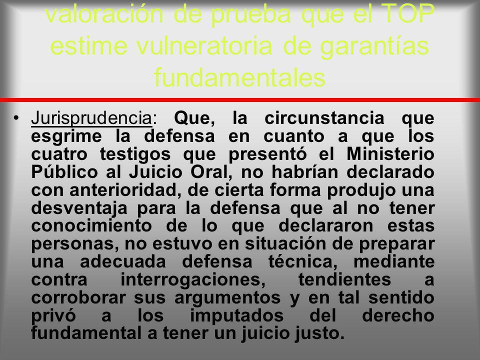 valoración de prueba que el TOP estime vulneratoria de garantías fundamentales Jurisprudencia: Que, la circunstancia que esgrime la defensa en cuanto