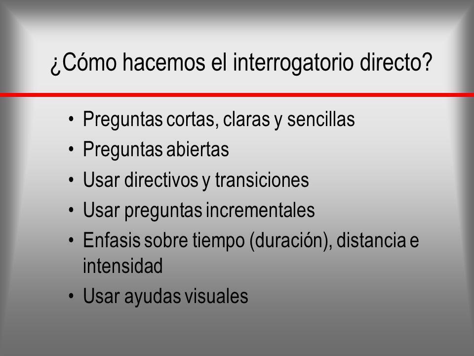 ¿Cómo hacemos el interrogatorio directo? Preguntas cortas, claras y sencillas Preguntas abiertas Usar directivos y transiciones Usar preguntas increme