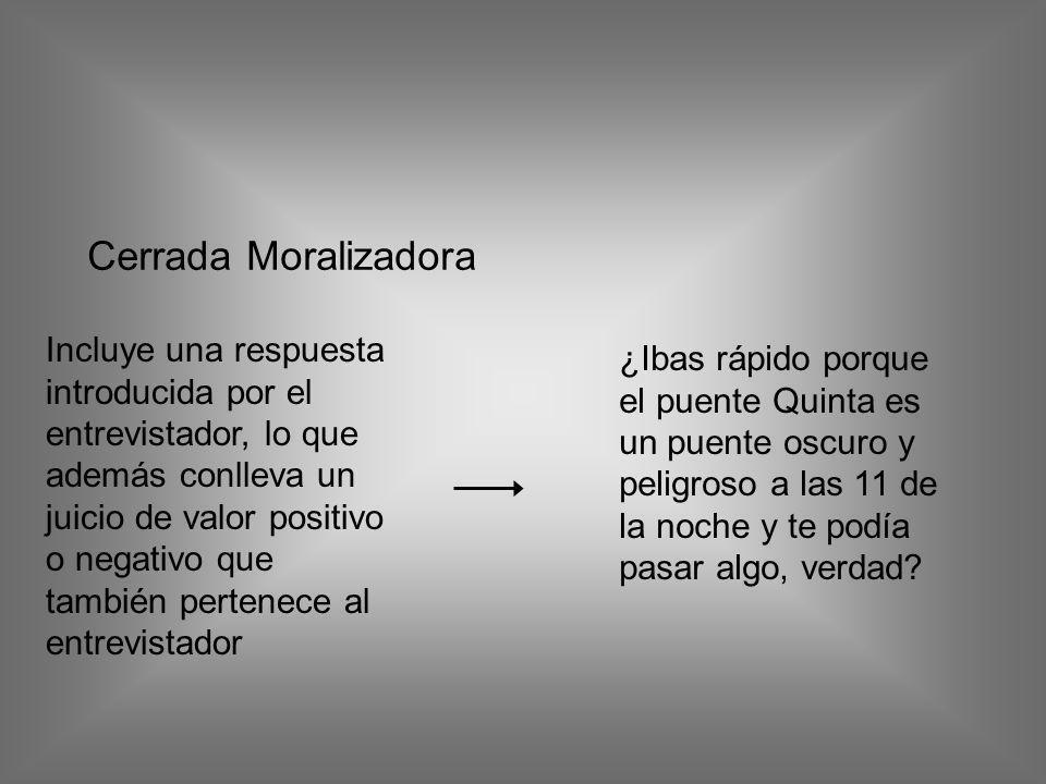 Cerrada Moralizadora Incluye una respuesta introducida por el entrevistador, lo que además conlleva un juicio de valor positivo o negativo que también