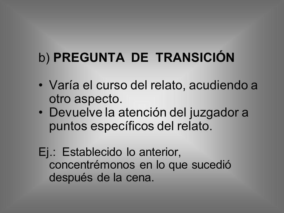 b) PREGUNTA DE TRANSICIÓN Varía el curso del relato, acudiendo a otro aspecto. Devuelve la atención del juzgador a puntos específicos del relato. Ej.: