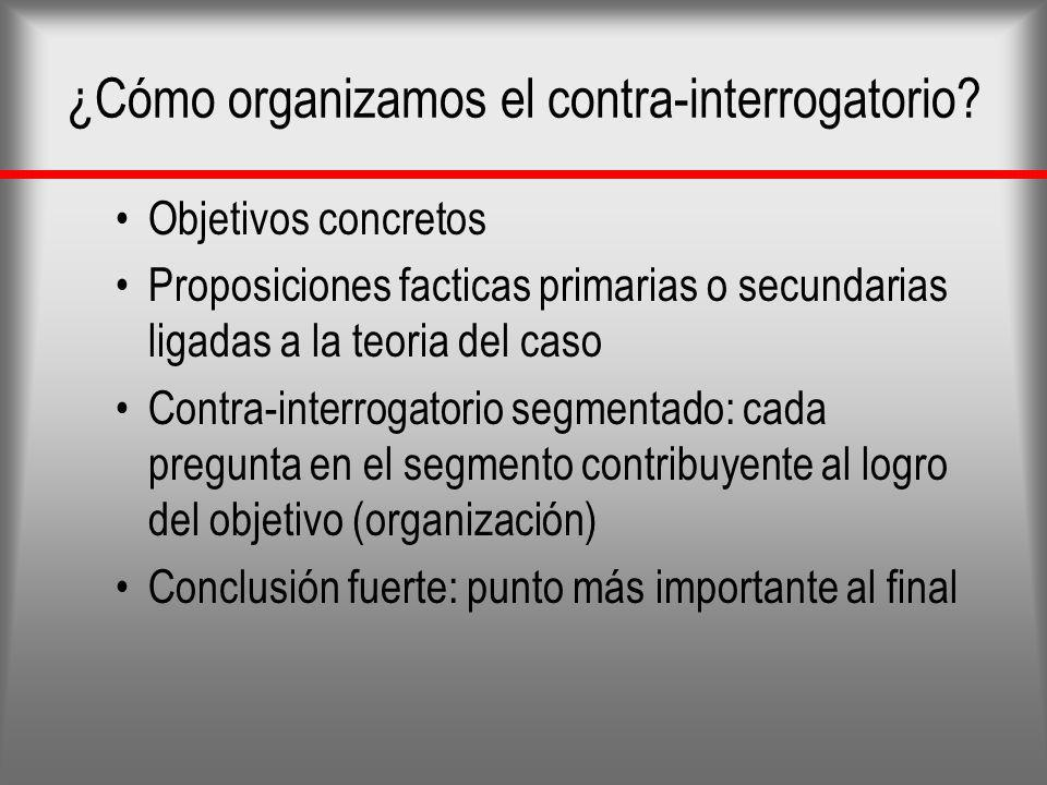 ¿Cómo organizamos el contra-interrogatorio? Objetivos concretos Proposiciones facticas primarias o secundarias ligadas a la teoria del caso Contra-int