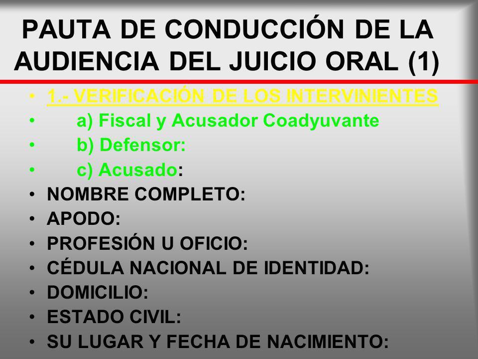 PAUTA DE CONDUCCIÓN DE LA AUDIENCIA DEL JUICIO ORAL (1) 1.- VERIFICACIÓN DE LOS INTERVINIENTES a) Fiscal y Acusador Coadyuvante b) Defensor: c) Acusad