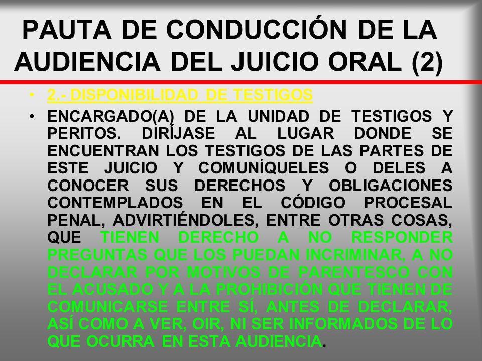 PAUTA DE CONDUCCIÓN DE LA AUDIENCIA DEL JUICIO ORAL (2) 2.- DISPONIBILIDAD DE TESTIGOS ENCARGADO(A) DE LA UNIDAD DE TESTIGOS Y PERITOS. DIRÍJASE AL LU