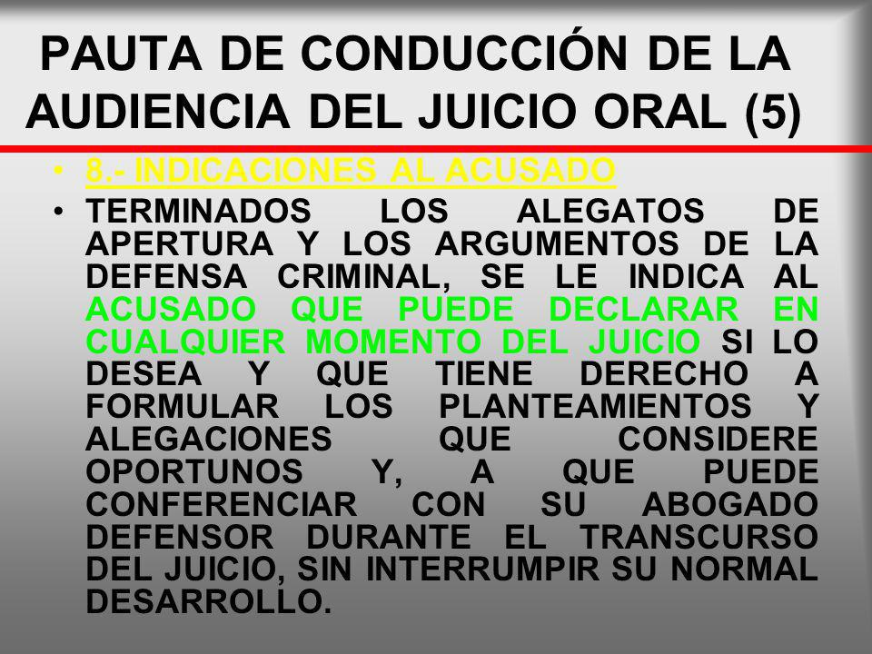 PAUTA DE CONDUCCIÓN DE LA AUDIENCIA DEL JUICIO ORAL (5) 8.- INDICACIONES AL ACUSADO TERMINADOS LOS ALEGATOS DE APERTURA Y LOS ARGUMENTOS DE LA DEFENSA