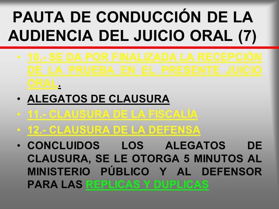 PAUTA DE CONDUCCIÓN DE LA AUDIENCIA DEL JUICIO ORAL (7) 10.- SE DA POR FINALIZADA LA RECEPCIÓN DE LA PRUEBA EN EL PRESENTE JUICIO ORAL. ALEGATOS DE CL