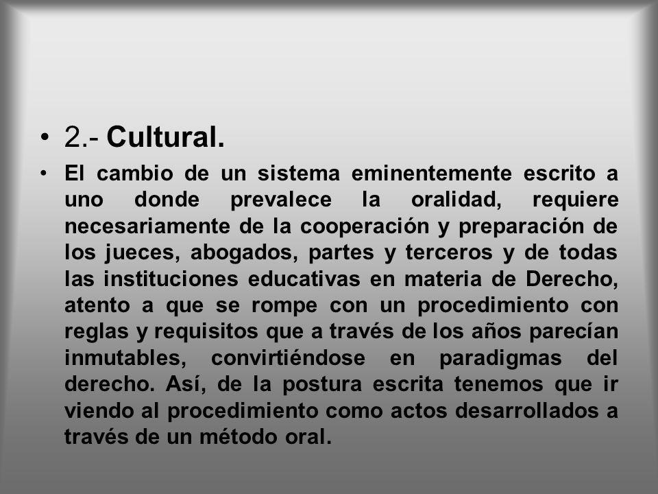 2.- Cultural. El cambio de un sistema eminentemente escrito a uno donde prevalece la oralidad, requiere necesariamente de la cooperación y preparación