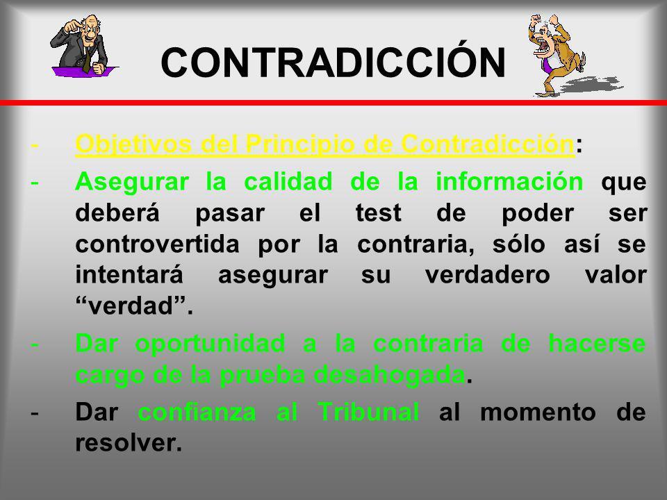 CONTRADICCIÓN -Objetivos del Principio de Contradicción: -Asegurar la calidad de la información que deberá pasar el test de poder ser controvertida po