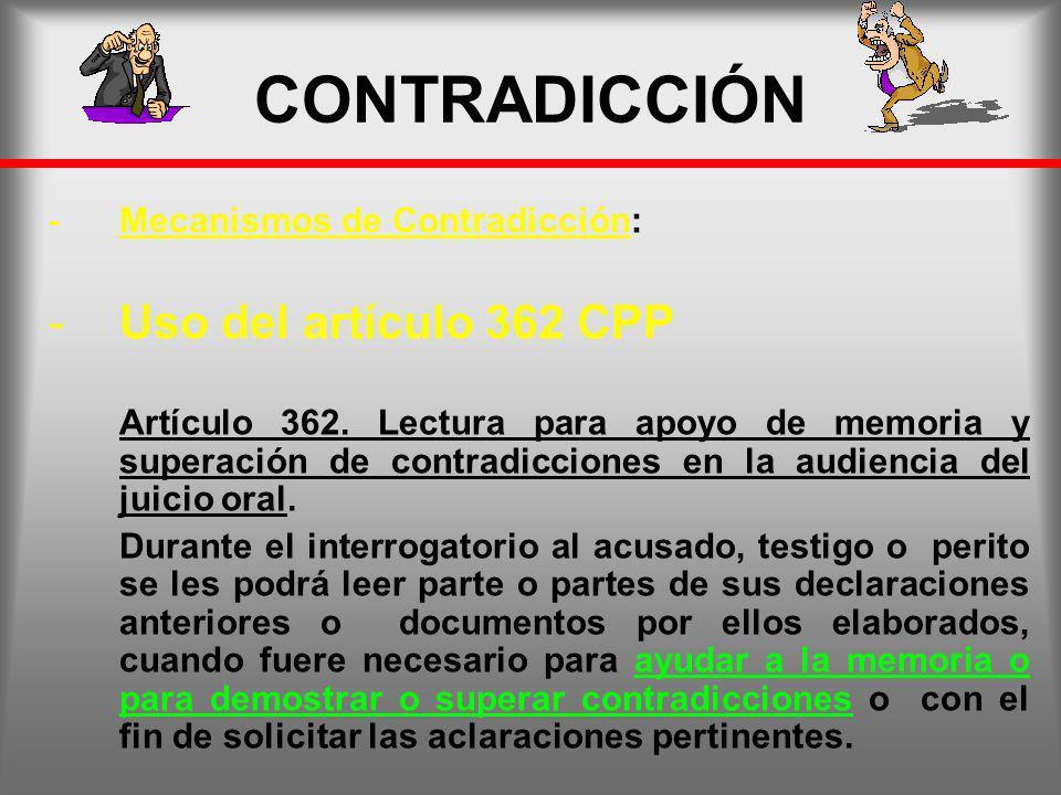 CONTRADICCIÓN -Mecanismos de Contradicción: -Uso del artículo 362 CPP Artículo 362. Lectura para apoyo de memoria y superación de contradicciones en l