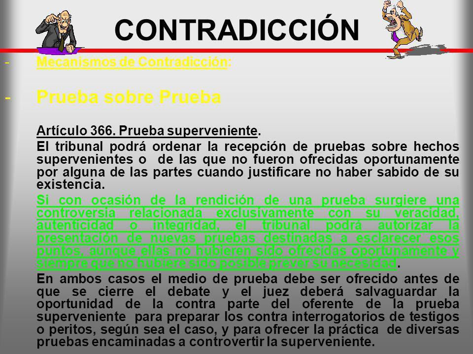 CONTRADICCIÓN -Mecanismos de Contradicción: -Prueba sobre Prueba Artículo 366. Prueba superveniente. El tribunal podrá ordenar la recepción de pruebas