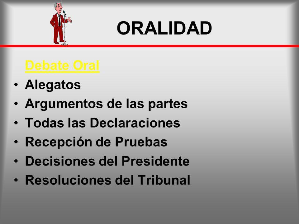 ORALIDAD Debate Oral Alegatos Argumentos de las partes Todas las Declaraciones Recepción de Pruebas Decisiones del Presidente Resoluciones del Tribuna