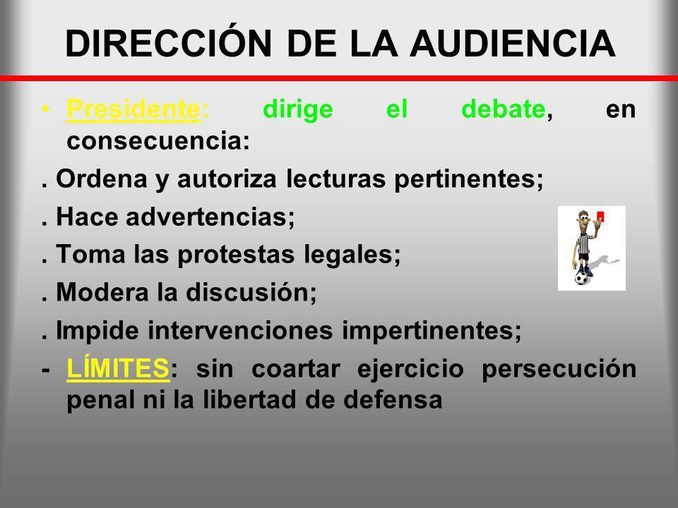 DIRECCIÓN DE LA AUDIENCIA Presidente: dirige el debate, en consecuencia:. Ordena y autoriza lecturas pertinentes;. Hace advertencias;. Toma las protes