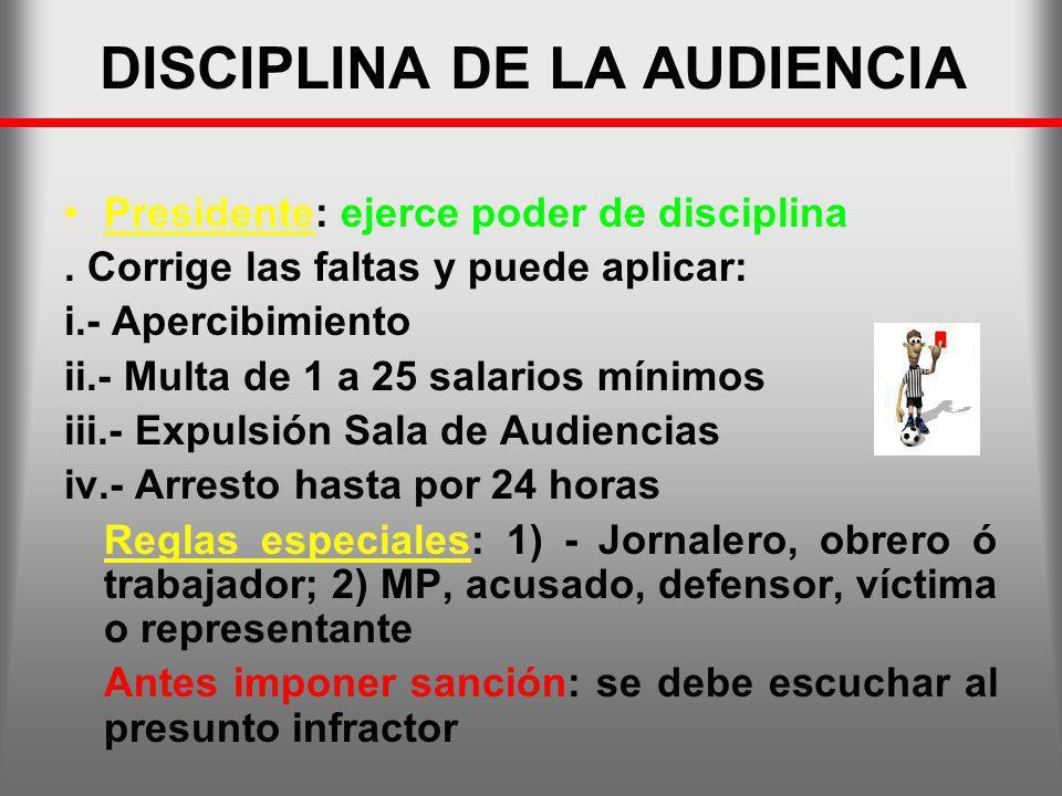 DISCIPLINA DE LA AUDIENCIA Presidente: ejerce poder de disciplina. Corrige las faltas y puede aplicar: i.- Apercibimiento ii.- Multa de 1 a 25 salario