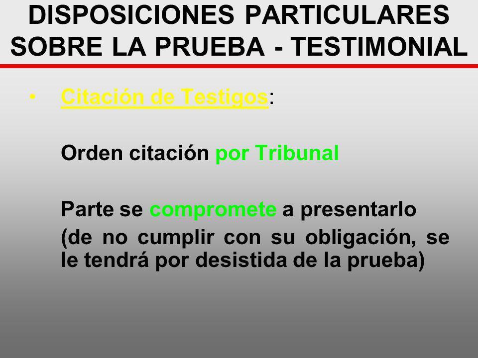 DISPOSICIONES PARTICULARES SOBRE LA PRUEBA - TESTIMONIAL Citación de Testigos: Orden citación por Tribunal Parte se compromete a presentarlo (de no cu