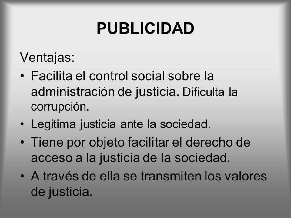 PUBLICIDAD Ventajas: Facilita el control social sobre la administración de justicia. Dificulta la corrupción. Legitima justicia ante la sociedad. Tien