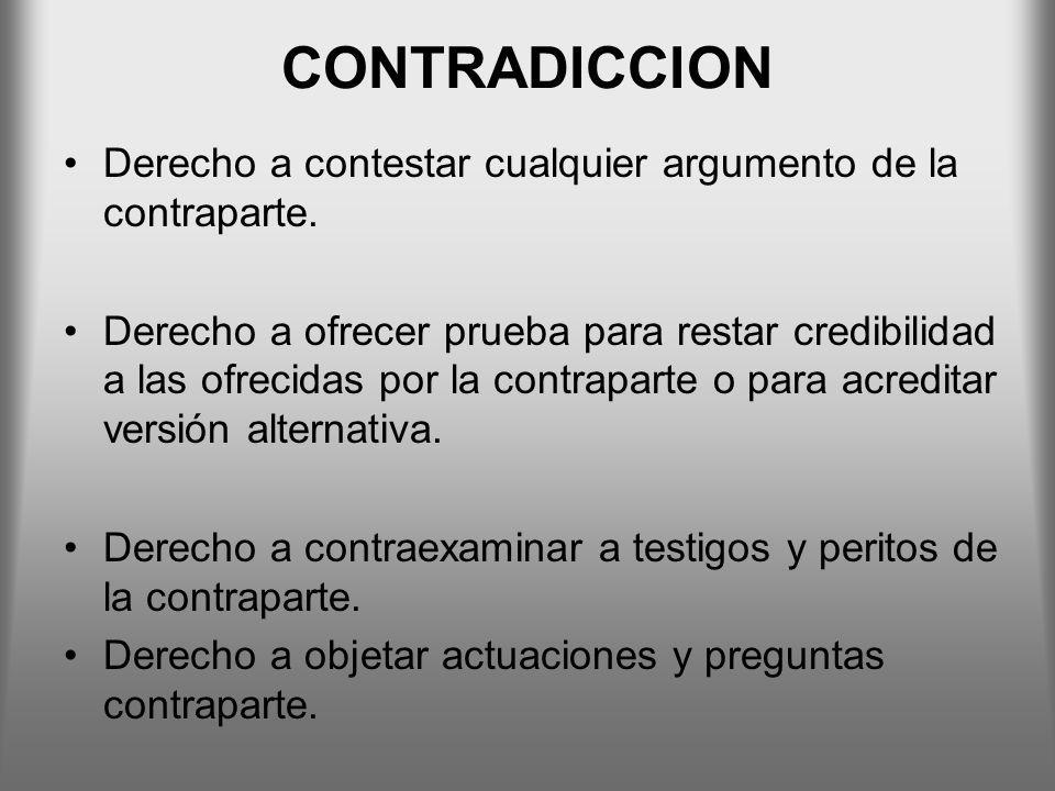 CONTRADICCION Derecho a contestar cualquier argumento de la contraparte. Derecho a ofrecer prueba para restar credibilidad a las ofrecidas por la cont
