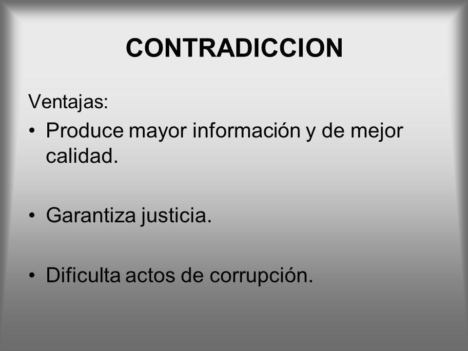 CONTRADICCION Ventajas: Produce mayor información y de mejor calidad. Garantiza justicia. Dificulta actos de corrupción.