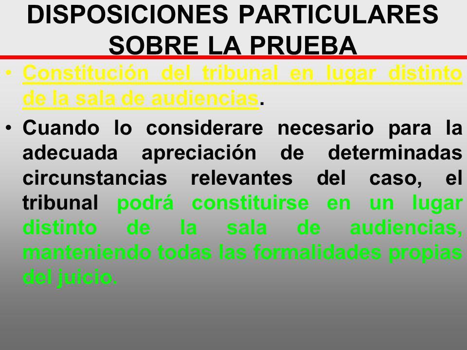 DISPOSICIONES PARTICULARES SOBRE LA PRUEBA Constitución del tribunal en lugar distinto de la sala de audiencias. Cuando lo considerare necesario para