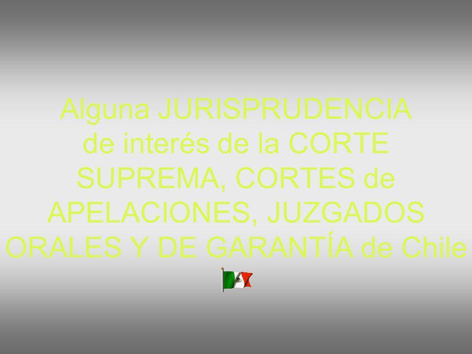 Alguna JURISPRUDENCIA de interés de la CORTE SUPREMA, CORTES de APELACIONES, JUZGADOS ORALES Y DE GARANTÍA de Chile