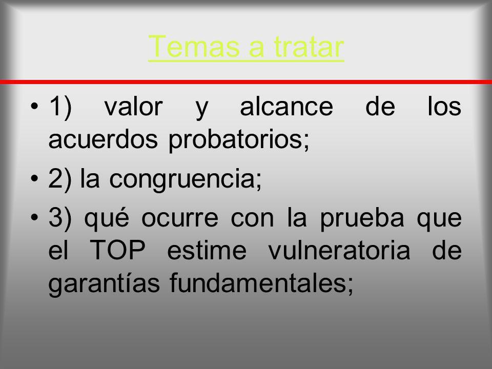 Temas a tratar 1) valor y alcance de los acuerdos probatorios; 2) la congruencia; 3) qué ocurre con la prueba que el TOP estime vulneratoria de garant