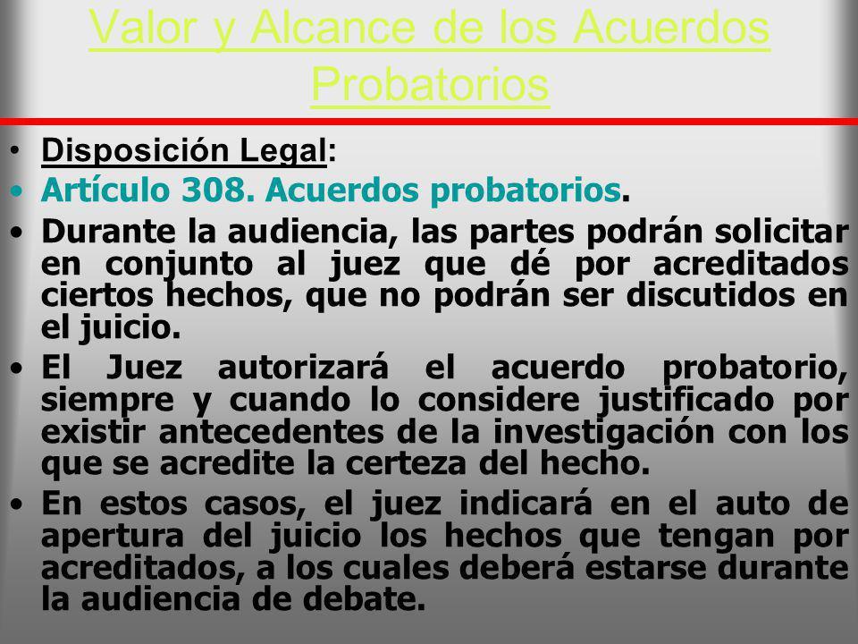 Valor y Alcance de los Acuerdos Probatorios Disposición Legal: Artículo 308. Acuerdos probatorios. Durante la audiencia, las partes podrán solicitar e