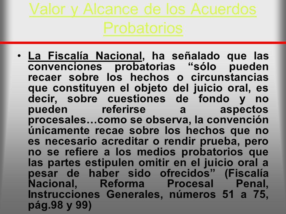 Valor y Alcance de los Acuerdos Probatorios La Fiscalía Nacional, ha señalado que las convenciones probatorias sólo pueden recaer sobre los hechos o c
