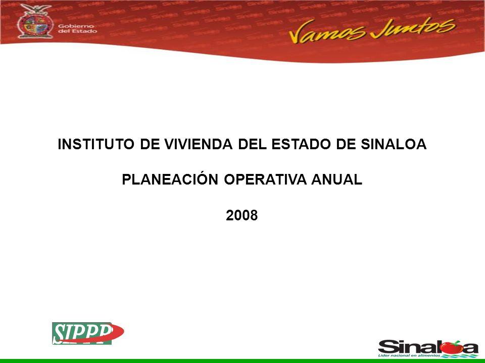 Sistema Integral de Planeación, Programación y Presupuestación del Gasto Público Proceso para el Ejercicio Fiscal del año 2005 INSTITUTO DE VIVIENDA DEL ESTADO DE SINALOA PLANEACIÓN OPERATIVA ANUAL 2008