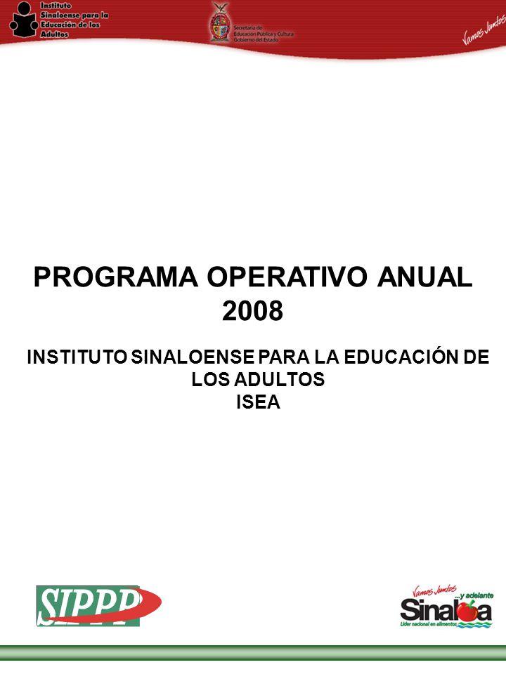 Sistema Integral de Planeación, Programación y Presupuestación Proceso para el Ejercicio Fiscal del año 2008 Gobierno del Estado PROGRAMA OPERATIVO ANUAL 2008 INSTITUTO SINALOENSE PARA LA EDUCACIÓN DE LOS ADULTOS ISEA