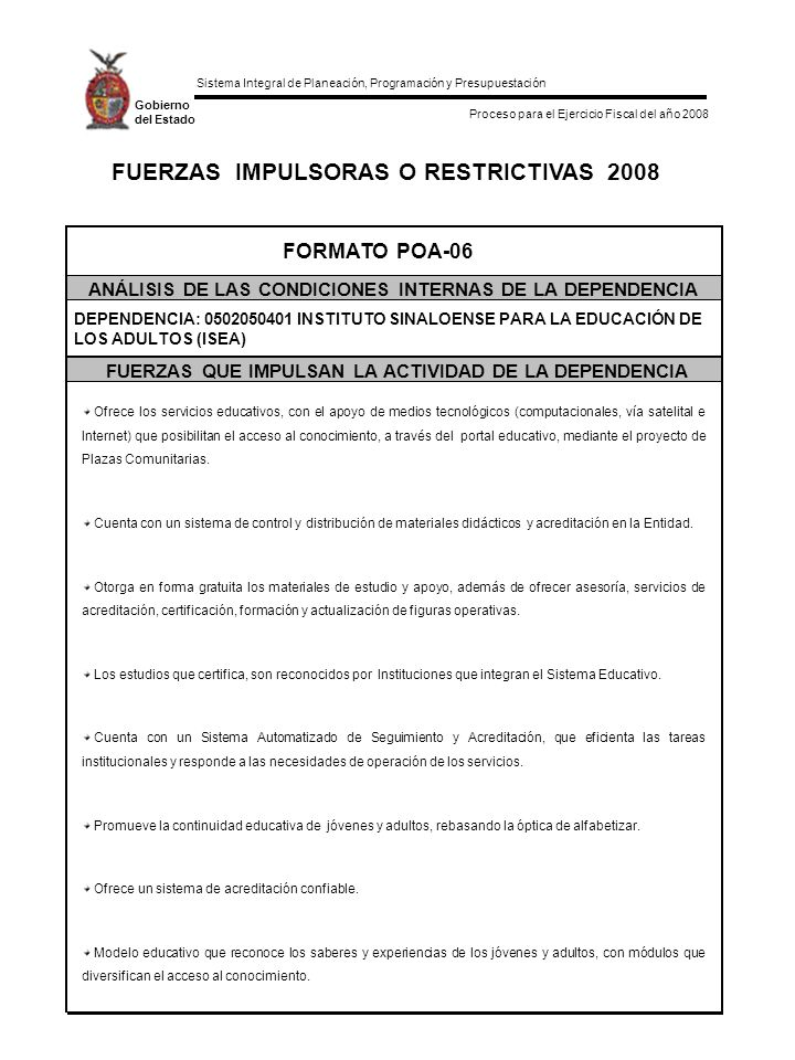 Sistema Integral de Planeación, Programación y Presupuestación Proceso para el Ejercicio Fiscal del año 2008 Gobierno del Estado FUERZAS IMPULSORAS O RESTRICTIVAS 2008 FORMATO POA-06 ANÁLISIS DE LAS CONDICIONES INTERNAS DE LA DEPENDENCIA FUERZAS QUE IMPULSAN LA ACTIVIDAD DE LA DEPENDENCIA DEPENDENCIA: 0502050401 INSTITUTO SINALOENSE PARA LA EDUCACIÓN DE LOS ADULTOS (ISEA) Ofrece los servicios educativos, con el apoyo de medios tecnológicos (computacionales, vía satelital e Internet) que posibilitan el acceso al conocimiento, a través del portal educativo, mediante el proyecto de Plazas Comunitarias.