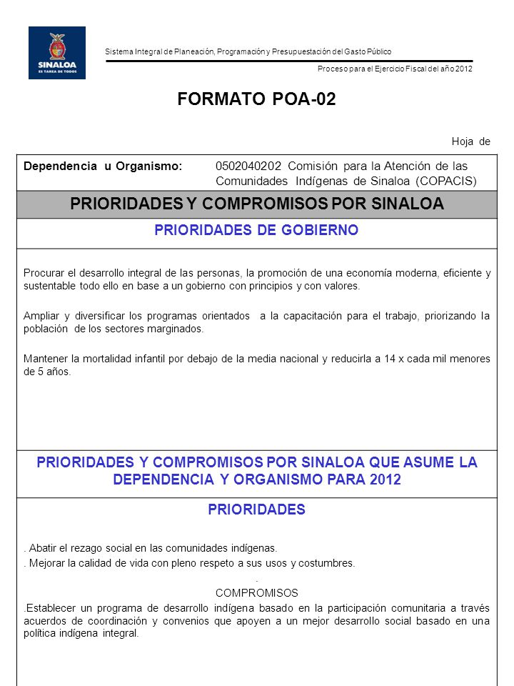 Sistema Integral de Planeación, Programación y Presupuestación del Gasto Público Proceso para el Ejercicio Fiscal del año 2012 FORMATO POA-03 Hoja___ de___ Dependencia u Organismo: 0502040202 Comisión para la Atención de las Comunidades Indígenas de Sinaloa (COPACIS) VISION TACTICA DEHASTA NUESTROS RETOS OPERATIVOS (PROBLEMAS FUNDAMENTALES) ACTUALES DE LA DEPENDENCIA NUESTRAS ASPIRACIONES PARA MEJORAR EL FUNCIONAMIENTO DE LA DEPENDENCIA EN 2012.