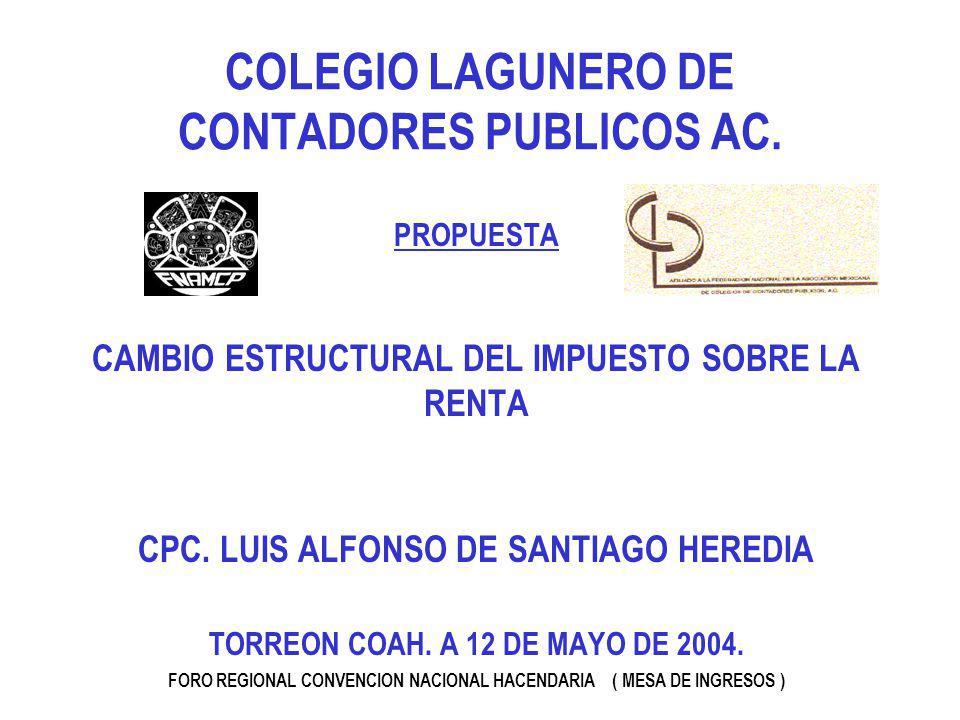 COLEGIO LAGUNERO DE CONTADORES PUBLICOS AC. PROPUESTA CAMBIO ESTRUCTURAL DEL IMPUESTO SOBRE LA RENTA CPC. LUIS ALFONSO DE SANTIAGO HEREDIA TORREON COA